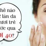 Làm thế nào để giữ làn da luôn tươi trẻ dù bước qua tuổi 40?
