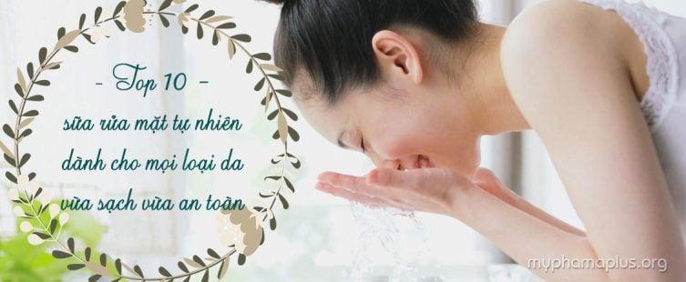 TOP 10 sữa rửa mặt tự nhiên dành cho mọi loại da vừa sạch vừa an toàn 1