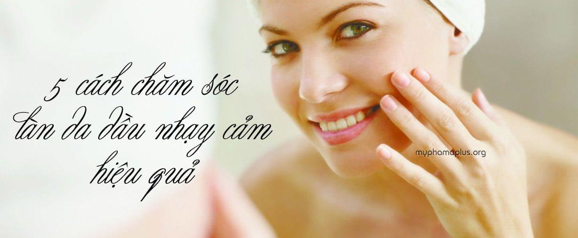 5 cách chăm sóc làn da dầu nhạy cảm hiệu quả