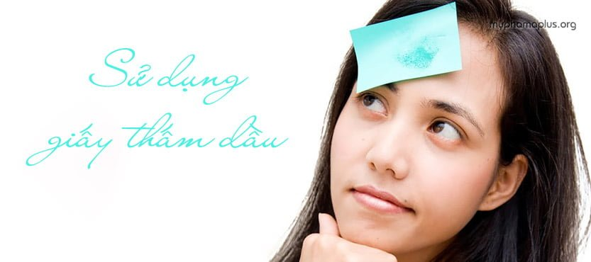 Sử dụng giấy thấm dầu là cách chăm sóc da nhờn cần thiết mỗi ngày